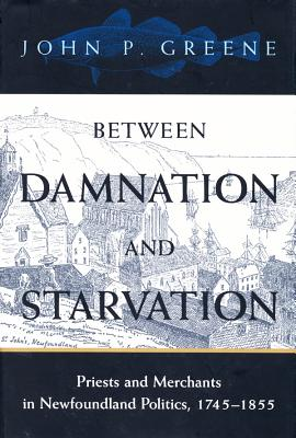Image for Between Damnation and Starvation: Priests and Merchants in Newfoundland Politics, 1745-1855 (McGill-Queen's Studies in the History of Religion)