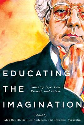 Image for Educating the Imagination: Northrop Frye, Past, Present, and Future
