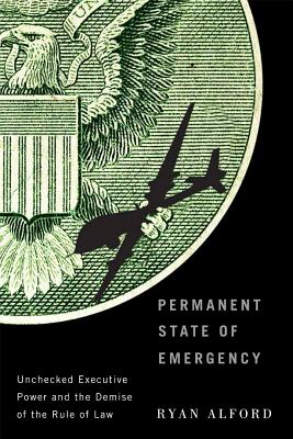 Permanent State of Emergency: Unchecked Executive Power and the Demise of the Rule of Law, Alford, Ryan