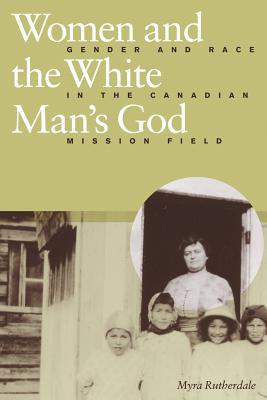 Image for Women and the White Man's God: Gender and Race in the Canadian Mission Field