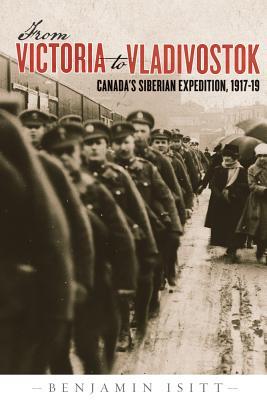 From Victoria to Vladivostok: Canada's Siberian Expedition, 1917-19 (Studies in Canadian Military History), Isitt, Benjamin