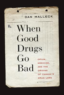 When Good Drugs Go Bad: Opium, Medicine, and the Origins of Canada's Drug Laws, Malleck, Dan