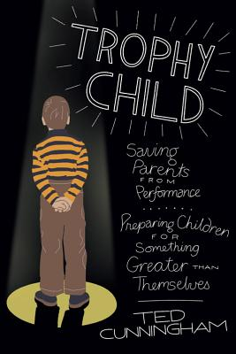 """Image for """"Trophy Child: Saving Parents from Performance, Preparing Children for Something Greater Than Themsel"""""""