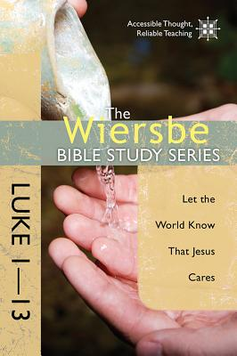 Image for The Wiersbe Bible Study Series: Luke 1-13: Let the World Know That Jesus Cares