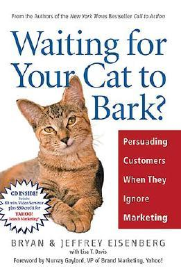 Waiting for Your Cat to Bark?: Persuading Customers When They Ignore Marketing, BRYAN EISENBERG, JEFFREY EISENBERG