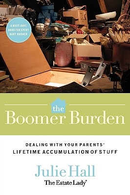 The Boomer Burden: Dealing with Your Parents' Lifetime Accumulation of Stuff, Hall, Julie