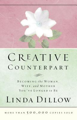 Creative Counterpart : Becoming the Woman, Wife, and Mother You Have Longed To Be, Dillow, Linda