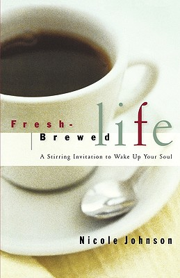 Fresh-Brewed Life: A Stirring Invitation to Wake Up Your Soul, Johnson, Nicole