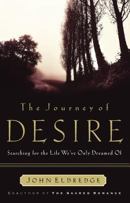 The Journey of Desire: Searching for the Life We've Only Dreamed of, Eldredge, John