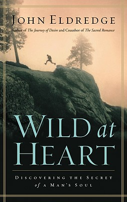 Wild at Heart: Discovering the Secret of a Man's Soul, Eldredge, John