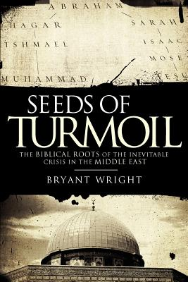 Seeds of Turmoil: The Biblical Roots of the Inevitable Crisis in the Middle East, Wright, Bryant