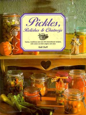 Image for Pickles, Relishes & Chutneys: Tastes, Traditions and 60 International Recipes, With Notes on Their Origins and Uses
