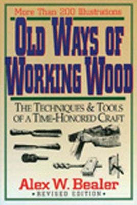 Old Ways of Working Wood: The Techniques and Tools of a Time Honored Craft, Bealer, Alex W.