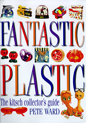 Fantastic Plastic: The Kitsch Collector's Guide, Ward, Pete