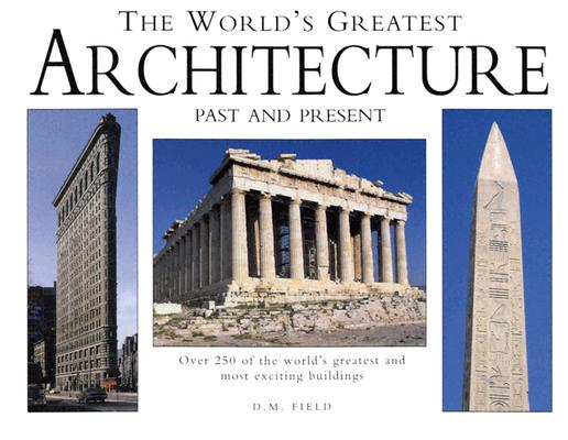 The World's Greatest Architecture: Past and Present- Over 250 of the World's Greatest and Most Exciting Buildings, Field, D.M.