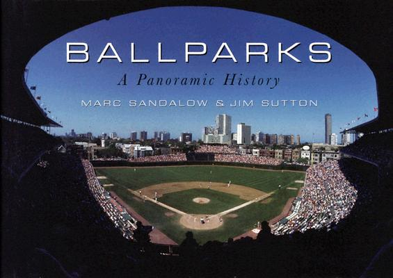 Ballparks: A Panoramic History, Sandalow, Marc;Sutton, Jim