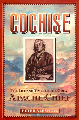 Image for COCHISE THE LIFE AND TIMES OF THE GREAT APACHE CHIEF