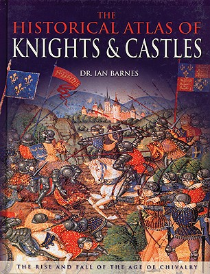 Image for HISTORICAL ATLAS OF KNIGHTS & CASTLES THE RISE AND FALL OF THE AGE OF CHIVALRY