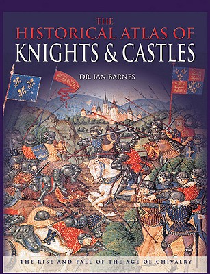 Image for The Historical Atlas of Knights & Castles: The Rise and Fall of the Age of Chivalry