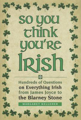Image for So You Think You're Irish: Hundreds of Questions on Everything Irish from James Joyce to the Blarney Stone
