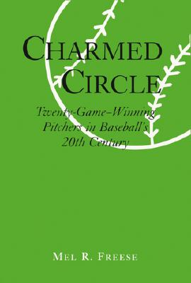 Charmed Circle : Twenty-Game-Winning Pitchers in Baseball's 20th Century, Freese, Mel R.