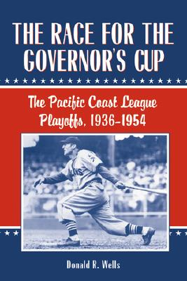 The Race for the Governor's Cup: The Pacific Coast League Playoffs, 1936-1954, Wells, Donald R.