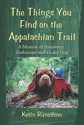 The Things You Find on the Appalachian Trail: A Memoir of Discovery, Endurance and a Lazy Dog, Kevin Runolfson