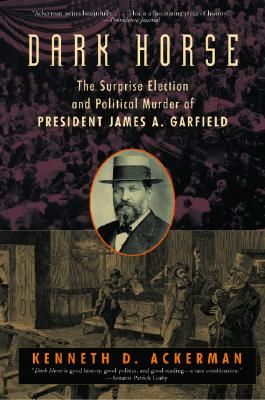 Dark Horse: The Surprise Election and Political Murder of President James A. Garfield, Ackerman, Kenneth D.