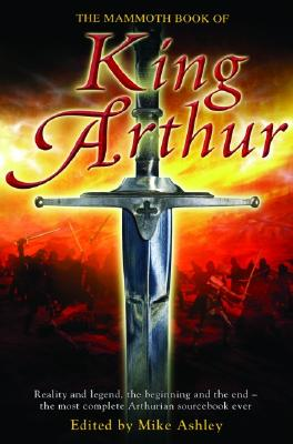 Image for The Mammoth Book of King Arthur: Reality and Legend, the Beginning and the End--The Most Complete Arthurian Sourcebook Ever