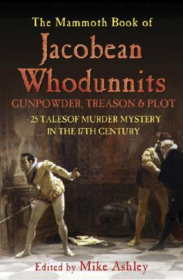 The Mammoth Book of Jacobean Whodunnits  24 Murder Mysteries from the Age of Gunpowder, Treason and Plot, Ashley, Mike