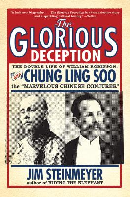 The Glorious Deception: The Double Life of William Robinson, aka Chung Ling Soo, the Marvelous Chinese Conjurer, Jim Steinmeyer