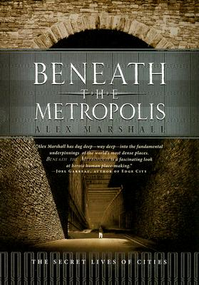 Beneath the Metropolis: The Secret Lives of Cities, Marshall, Alex