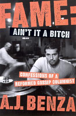 Fame Ain't It a Bitch: Confessions of a Reformed Gossip Columnist, Benza, A. J.
