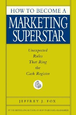 How to Become a Marketing Superstar: Unexpected Rules That Ring the Cash Register, Fox, Jeffrey J.