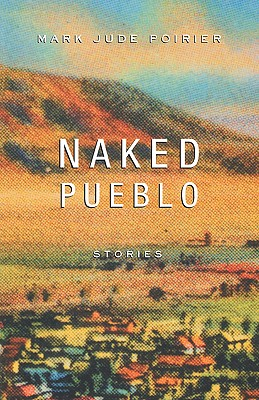 Naked Pueblo: Stories, Poirier, Mark Jude