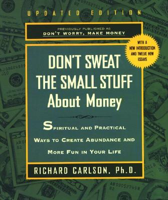 DON'T SWEAT THE SMALL STUFF ABOUT MONEY: SIMPLE WAYS TO CREATE ABUNDANCE AND HAVE FUN, CARLSON, RICHARD