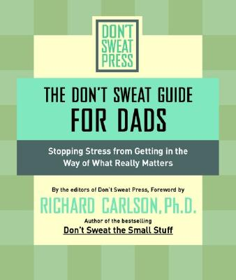 The Don't Sweat Guide for Dads: Stopping Stress from Getting in the Way of What Really Matters (Don't Sweat Guides), Kristine Carlson
