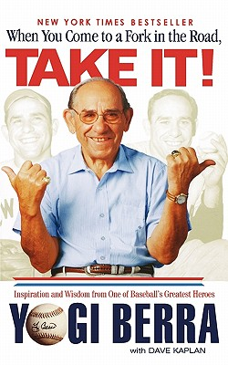 When You Come to a Fork in the Road, Take It!: Inspiration and Wisdom From One of Baseball's Greatest Heroes, Yogi Berra, Dave Kaplan