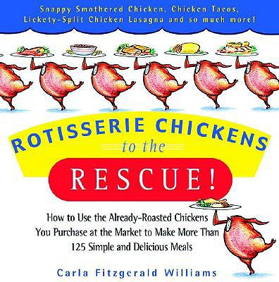 Image for Rotisserie Chickens to the Rescue!: How to Use the Already-Roasted Chickens You Purchase at the Market to Make More Than 125 Simple and Delicious Meals