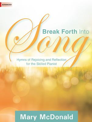 Image for Break Forth Into Song: Hymns of Rejoicing and Reflection for the Skilled Pianist