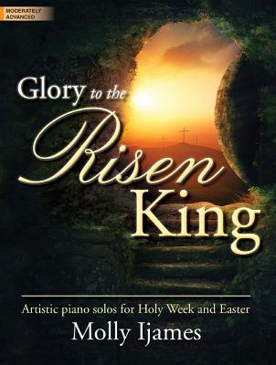 Image for Glory to the Risen King: Artistic Piano Solos for Holy Week and Easter