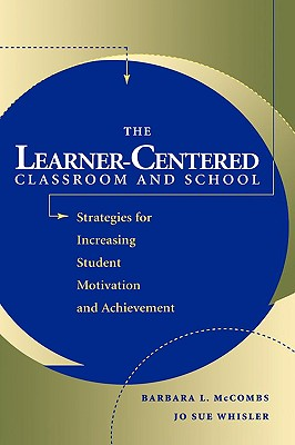 The Learner-Centered Classroom and School: Strategies for Increasing Student Motivation and Achievement, McCombs, Barbara L.; Whisler, Jo Sue