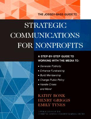 The Jossey-Bass Guide to Strategic Communications for Nonprofits: A Step-by-Step Guide to Working with the Media to Generate Publicity, Enhance ... Nonprofit and Public Management Series), Bonk, Kathy; Griggs, Henry; Tynes, Emily