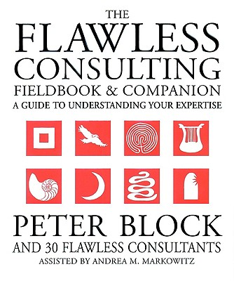 The Flawless Consulting Fieldbook and Companion : A Guide Understanding Your Expertise, Peter Block, Andrea Markowitz