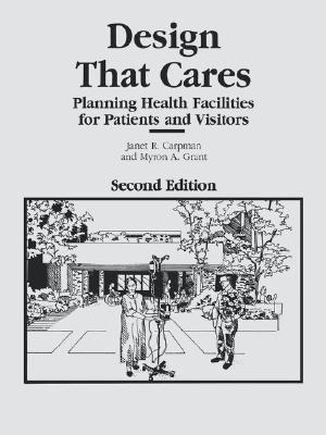 Design That Cares: Planning Health Facilities for Patients and Visitors, Carpman, Janet R.; Grant, Myron A.
