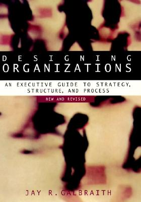 Designing Organizations: An Executive Guide to Strategy, Structure, and Process Revised, Galbraith, Jay R.