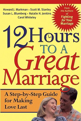 12 Hours to a Great Marriage: A Step-by-Step Guide for Making Love Last, Howard J. Markman, Scott M. Stanley, Natalie H. Jenkins, Susan L. Blumberg, Carol Whiteley