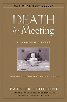 Death by Meeting: A Leadership Fable...About Solving the Most Painful Problem in Business (J-B Lencioni Series), Patrick M. Lencioni