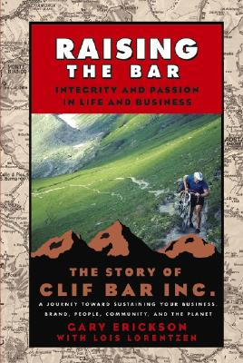 Raising the Bar: Integrity and Passion in Life and Business: The Story of Clif Bar Inc., Erickson, Gary