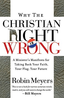 Why the Christian Right Is Wrong: A Minister's Manifesto for Taking Back Your Faith, Your Flag, Your Future, Meyers, Robin